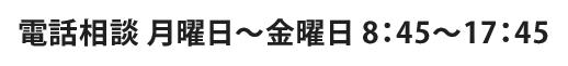 電話相談 月曜日~金曜日 8:45~17:45